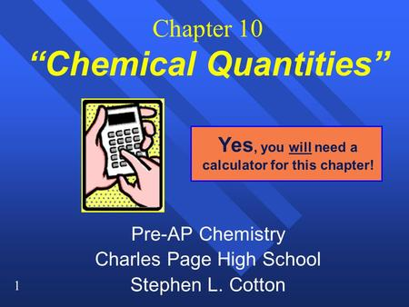 "1 Chapter 10 ""Chemical Quantities"" Pre-AP Chemistry Charles Page High School Stephen L. Cotton Yes, you will need a calculator for this chapter!"