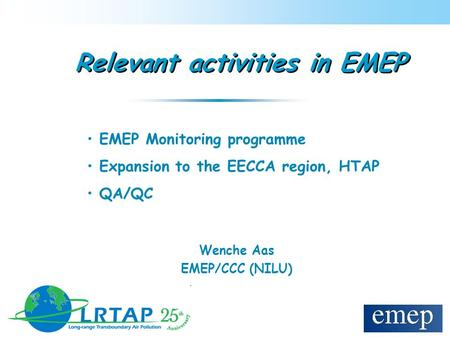 Relevant activities in EMEP Wenche Aas EMEP/CCC (NILU) EMEP Monitoring programme Expansion to the EECCA region, HTAP QA/QC.
