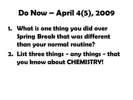 Do Now – April 4(5), 2009 1.What is one thing you did over Spring Break that was different than your normal routine? 2.List three things - any things.