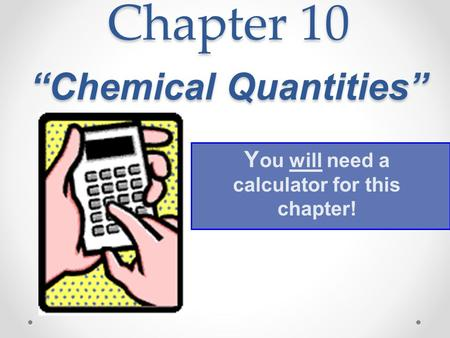 "Chapter 10 ""Chemical Quantities"" Y ou will need a calculator for this chapter!"