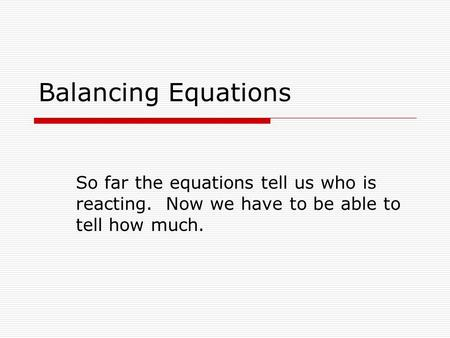 Balancing Equations So far the equations tell us who is reacting. Now we have to be able to tell how much.