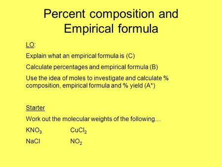 Percent composition and Empirical formula LO: Explain what an empirical formula is (C) Calculate percentages and empirical formula (B) Use the idea of.