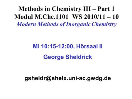 Methods in Chemistry III – Part 1 Modul M.Che.1101 WS 2010/11 – 10 Modern Methods of Inorganic Chemistry Mi 10:15-12:00, Hörsaal II George Sheldrick