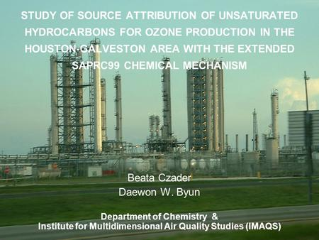 STUDY OF SOURCE ATTRIBUTION OF UNSATURATED HYDROCARBONS FOR OZONE PRODUCTION IN THE HOUSTON-GALVESTON AREA WITH THE EXTENDED SAPRC99 CHEMICAL MECHANISM.