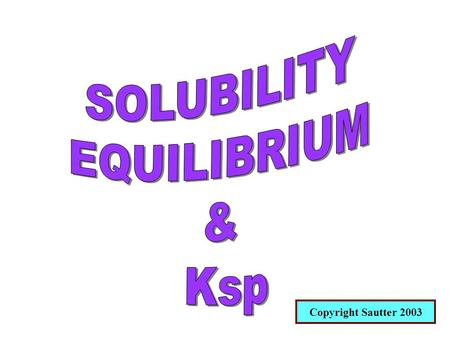 Copyright Sautter 2003. SOLUBILITY EQUILIBRIUM Solubility refers to the ability of a substance to dissolve. In the study of solubility equilibrium we.