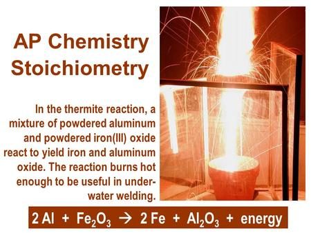 Stoichiometry AP Chemistry In the thermite reaction, a mixture of powdered aluminum and powdered iron(III) oxide react to yield iron and aluminum oxide.