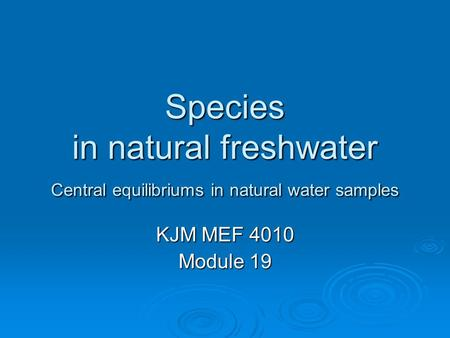 Species in natural freshwater Central equilibriums in natural water samples KJM MEF 4010 Module 19.