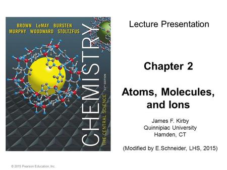 Chapter 2 Atoms, Molecules, and Ions James F. Kirby Quinnipiac University Hamden, CT (Modified by E.Schneider, LHS, 2015) Lecture Presentation © 2015 Pearson.