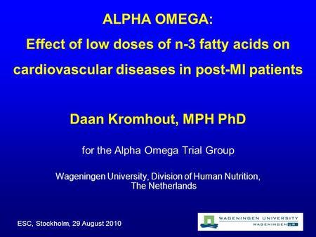 ALPHA OMEGA: Effect of low doses of n-3 fatty acids on cardiovascular diseases in post-MI patients Daan Kromhout, MPH PhD for the Alpha Omega Trial Group.