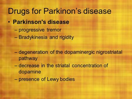 Drugs for Parkinon's disease Parkinson's disease –progressive tremor –Bradykinesia and rigidity –degeneration of the dopaminergic nigrostriatal pathway.