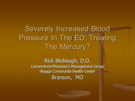 Severely Increased Blood Pressure In The ED: Treating The Mercury? Rick Blubaugh, D.O. Cornerstone Physician's Management Group Skaggs Community Health.