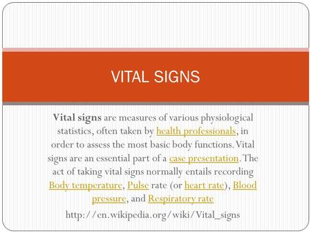 Vital signs are measures of various physiological statistics, often taken by health professionals, in order to assess the most basic body functions. Vital.