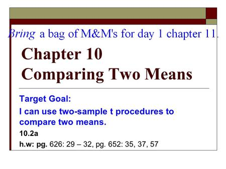 Chapter 10 Comparing Two Means Target Goal: I can use two-sample t procedures to compare two means. 10.2a h.w: pg. 626: 29 – 32, pg. 652: 35, 37, 57.