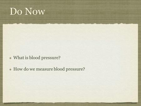 Do Now What is blood pressure? How do we measure blood pressure? What is blood pressure? How do we measure blood pressure?