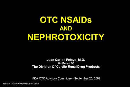 FDA:ODE I:DCRDP:JCP:9/20/02:OTC NSAIDs: 1 OTC NSAIDs AND NEPHROTOXICITY Juan Carlos Pelayo, M.D. On Behalf Of The Division Of Cardio-Renal Drug Products.