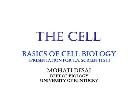 The Cell Basics of cell biology [Presentation for t.A. screen test] Mohati Desai Dept of biology University of kentucky.