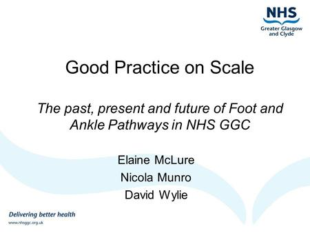 Good Practice on Scale The past, present and future of Foot and Ankle Pathways in NHS GGC Elaine McLure Nicola Munro David Wylie.