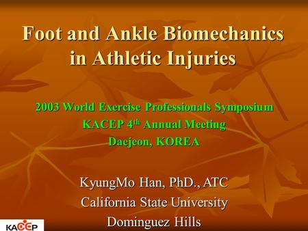 Foot and Ankle Biomechanics in Athletic Injuries 2003 World Exercise Professionals Symposium KACEP 4 th Annual Meeting Daejeon, KOREA KyungMo Han, PhD.,