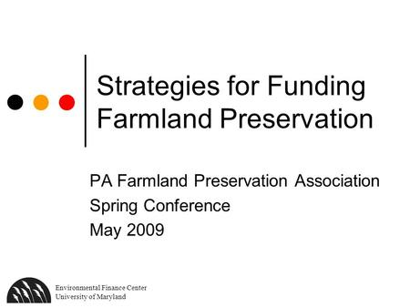 Environmental Finance Center University of Maryland Strategies for Funding Farmland Preservation PA Farmland Preservation Association Spring Conference.