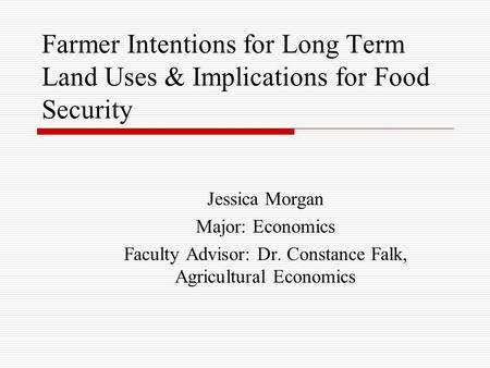 Farmer Intentions for Long Term Land Uses & Implications for Food Security Jessica Morgan Major: Economics Faculty Advisor: Dr. Constance Falk, Agricultural.