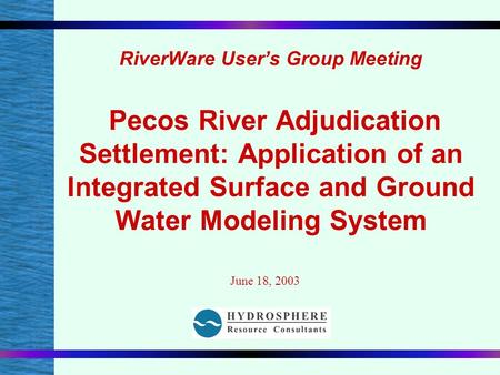 RiverWare User's Group Meeting Pecos River Adjudication Settlement: Application of an Integrated Surface and Ground Water Modeling System June 18, 2003.