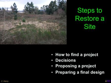 UWß C. Henry Steps to Restore a Site How to find a project Decisions Proposing a project Preparing a final design.