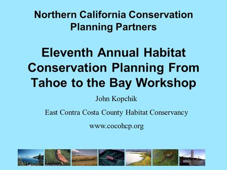 Northern California Conservation Planning Partners Eleventh Annual Habitat Conservation Planning From Tahoe to the Bay Workshop John Kopchik East Contra.