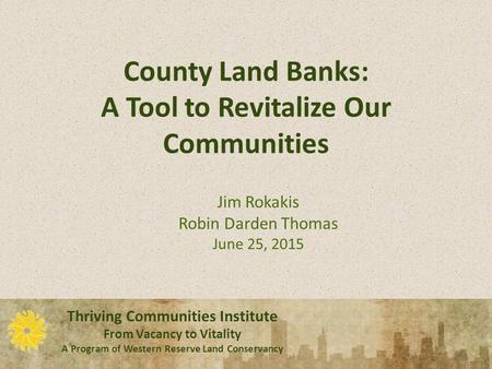 Thriving Communities Institute From Vacancy to Vitality A Program of Western Reserve Land Conservancy Thriving Communities Institute From Vacancy to Vitality.