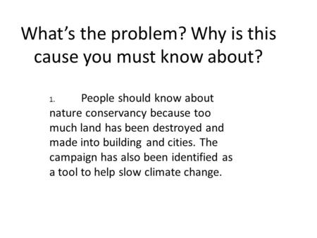 What's the problem? Why is this cause you must know about? 1. People should know about nature conservancy because too much land has been destroyed and.