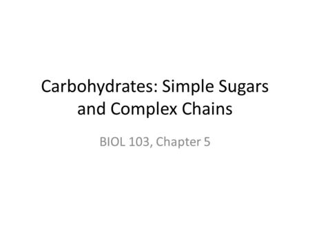 Carbohydrates: Simple Sugars and Complex Chains BIOL 103, Chapter 5.