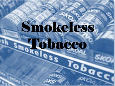Smokeless Tobacco. Spit tobacco, chewing tobacco, chew, chaw, dip, plug Comes in two forms – Snuf a nicotine containing product made of ground or pulverized.