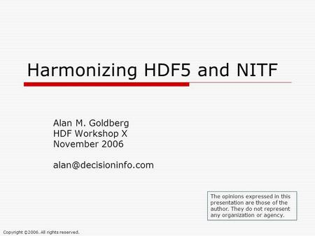 Harmonizing HDF5 and NITF Alan M. Goldberg HDF Workshop X November 2006 The opinions expressed in this presentation are those of.