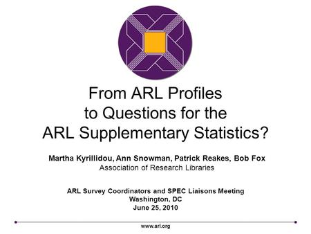 Www.arl.org From ARL Profiles to Questions for the ARL Supplementary Statistics? ARL Survey Coordinators and SPEC Liaisons Meeting Washington, DC June.
