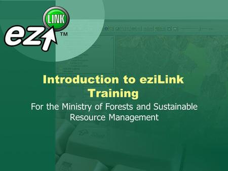Introduction to eziLink Training For the Ministry of Forests and Sustainable Resource Management.