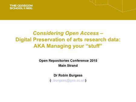 "Considering Open Access – Digital Preservation of arts research data: AKA Managing your ""stuff"" Open Repositories Conference 2015 Main Strand Dr Robin."