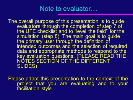 "Note to evaluator… The overall purpose of this presentation is to guide evaluators through the completion of step 7 of the UFE checklist and to ""level."