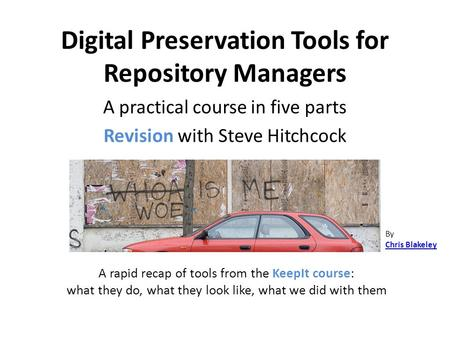 Digital Preservation Tools for Repository Managers A practical course in five parts Revision with Steve Hitchcock By Chris Blakeley A rapid recap of tools.