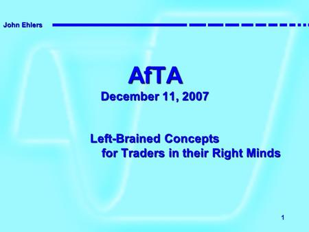 John Ehlers 1 AfTA December 11, 2007 Left-Brained Concepts for Traders in their Right Minds.