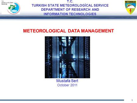 1 T.C. TURKISH STATE METEOROLOGİCAL SERVICE DEPARTMENT OF RESEARCH AND INFORMATION TECHNOLOGIES METEOROLOGICAL DATA MANAGEMENT Mustafa Sert October 2011.
