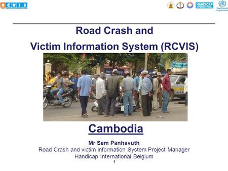 1 Road Crash and Victim Information System (RCVIS) Mr Sem Panhavuth Road Crash and victim information System Project Manager Handicap International Belgium.