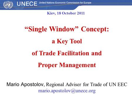 """Single Window"" Concept: a Key Tool of Trade Facilitation and Proper Management Mario Apostolov, Regional Adviser for Trade of UN EEC"