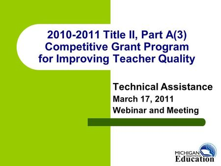 2010-2011 Title II, Part A(3) Competitive Grant Program for Improving Teacher Quality Technical Assistance March 17, 2011 Webinar and Meeting.