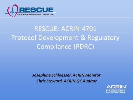 RESCUE: ACRIN 4701 Protocol Development & Regulatory Compliance (PDRC) Josephine Schloesser, ACRIN Monitor Chris Steward, ACRIN QC Auditor.