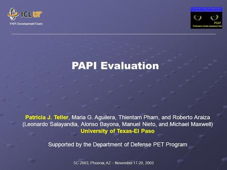 Computer Science Department University of Texas at El Paso PCAT Performance Counter Assessment Team PAPI Development Team SC 2003, Phoenix, AZ – November.