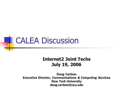 CALEA Discussion Internet2 Joint Techs July 19, 2006 Doug Carlson Executive Director, Communications & Computing Services New York University