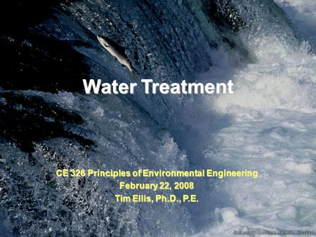 Water Treatment CE 326 Principles of Environmental Engineering February 22, 2008 Tim Ellis, Ph.D., P.E.