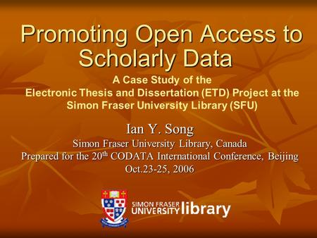 Promoting Open Access to Scholarly Data Promoting Open Access to Scholarly Data Ian Y. Song Simon Fraser University Library, Canada Prepared for the 20.