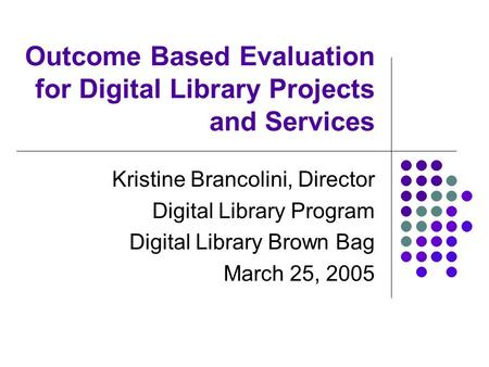 Outcome Based Evaluation for Digital Library Projects and Services Kristine Brancolini, Director Digital Library Program Digital Library Brown Bag March.