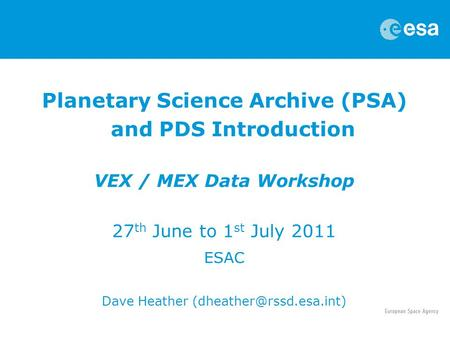 Planetary Science Archive (PSA) and PDS Introduction VEX / MEX Data Workshop 27 th June to 1 st July 2011 ESAC Dave Heather