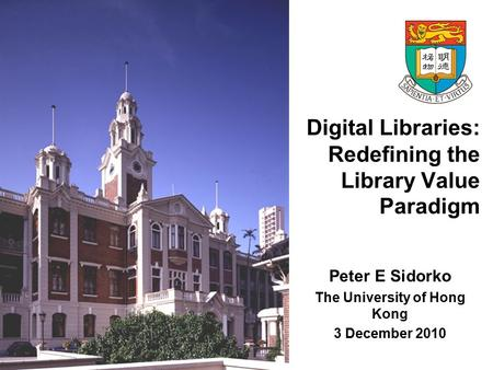 Digital Libraries: Redefining the Library Value Paradigm Peter E Sidorko The University of Hong Kong 3 December 2010.
